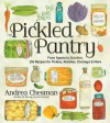 The Pickled Pantry: From Apples to Zucchini, 150 Recipes for Pickles, Relishes, Chutneys & More - Andrea Chesman