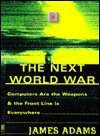 The Next World War: Computers Are the Weapons and the Front Line Is Everywhere - James Adams