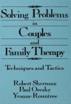Solving Problems In Couples And Family Therapy: Techniques And Tactics - Robert Sherman, Paul Oresky, Yvonne Rountree