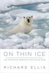 On Thin Ice: The Changing World of the Polar Bear - Richard Ellis