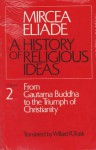 A History of Religious Ideas 2: From Gautama Buddha to the Triumph of Christianity - Mircea Eliade, Willard R. Trask