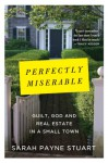 Perfectly Miserable: Guilt, God and Real Estate in a Small Town - Sarah Payne Stuart