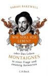 Wie soll ich leben?: oder Das Leben Montaignes in einer Frage und zwanzig Antworten (German Edition) - Sarah Bakewell, Rita Seuß