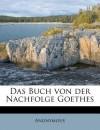 Das Buch Von Der Nachfolge Goethes - Anonymous Anonymous