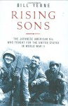 Rising Sons: The Japanese American GIs Who Fought for the United States in World War II - Bill Yenne