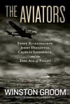 The Aviators: Eddie Rickenbacker, Jimmy Doolittle, Charles Lindbergh, and the Epic Age of Flight - Winston Groom