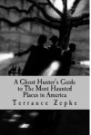 A Ghost Hunter's Guide to The Most Haunted Places in America (Most Haunted, #1) - Terrance Zepke