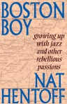 Boston Boy: Growing up with Jazz and Other Rebellious Passions - Nat Hentoff