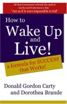 How to Wake Up and Live: A Formula for Success that Works - Donald Gordon Carty, Dorothea Brande