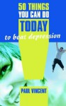 50 Things You Can Do Today to Beat Depression - Paul Vincent