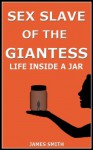 Sex Slave of the Giantess: Life Inside a Jar - James Smith