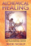 Alchemical Healing: A Guide to Spiritual, Physical and Transformational Medicine - Nicki Scully