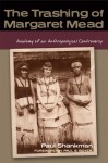 The Trashing of Margaret Mead: Anatomy of an Anthropological Controversy - Paul Shankman, Paul Boyer, Paul S. Boyer