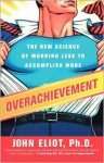 Overachievement: The New Science of Working Less to Accomplish More - John Eliot