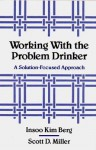 Working with the Problem Drinker: A Solution-Focused Approach - Insoo Kim Berg, Scott D. Miller