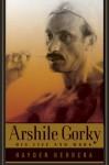 Arshile Gorky: His Life and Work - Hayden Herrera, Arshile Gorky, Jonathan D. Lippincott