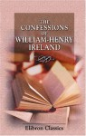 The Confessions of William Henry Ireland: Containing the Particulars of His Fabrication of the Shakspeare Manuscripts; Together with Anecdotes and Opinions ... Literary, Political, and Theatrical World - William Henry Ireland