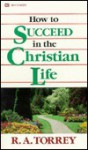 How to Succeed in the Christian Life - R.A. Torrey