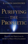 Purifying the Prophetic: Breaking Free from the Spirit of Self-Fulfillment - R. Loren Sandford