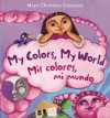 My Colors, My World/Mis colores, mi mundo (Board Book) - Maya Christina Gonzalez