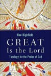Great Is the Lord: Theology for the Praise of God - Ron Highfield