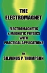 The Electromagnet Electromagnetic & Magnetic Physics With Practical Applications - Silvanus Phillips Thompson