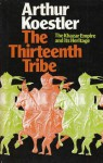 The Thirteenth Tribe: The Khazar Empire and its Heritage - Arthur Koestler