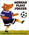 Morgan Plays Soccer - Anne F. Rockwell, Paul Meisel