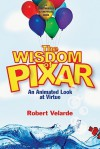 The Wisdom of Pixar: An Animated Look at Virtue - Robert Velarde