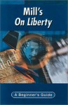 Mill's On Liberty: A Beginner's Guide - George Myerson