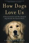 How Dogs Love Us: A Neuroscientist and His Adopted Dog Decode the Canine Brain - Gregory Berns
