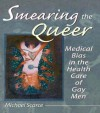 Smearing the Queer: Medical Bias in the Health Care of Gay Men - Frederick J Edeskuty, Walter F Stewart, John P. Dececco, Michael Scarce