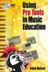 Using Pro Tools in Music Education [With DVD ROM] - Robin Hodson
