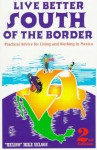 Live Better South of the Border: Practical Advice for Living and Working in Mexico and Central America - Mike Nelson