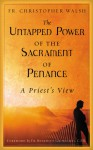 The Untapped Power of the Sacrament of Penance: A Priest's View - Christopher J. Walsh, Benedict J. Groeschel