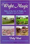 Wight Magic: Tales of the Isle of Wight, Its Islanders and Overners - Philip Ward