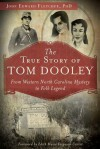 The True Story of Tom Dooley: From Western North Carolina Mystery to Folk Legend (True Crime) - John Fletcher