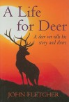 A Life for Deer: A Deer Vet Tells His Story and Theirs - John Fletcher