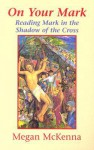 On Your Mark: Reading Mark in the Shadow of the Cross - Megan McKenna