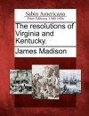 The Resolutions of Virginia and Kentucky. - James Madison
