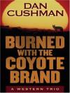 Burned with the Coyote Brand: A Western Trio - Dan Cushman