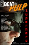 Beat to a Pulp: Superhero - David Cranmer, Scott D. Parker, Jerry Bloomfield, Chad Eagleton, Sandra Seamans, Kevin Burton Smith, Steve Weddle, Garnett Elliott, Jake Hinkson, Liam Jose, Benoit Lelièvre, Court Merrigan, Thomas Pluck, Keith Rawson, James Reasoner
