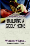 Building a Godly Home: God's Blueprint for Men - Woodrow Kroll