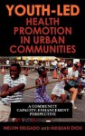 Youth-Led Health Promotion in Urban Communities: A Community Capacity-Enrichment Perspective - Melvin Delgado, Huiquan Zhou