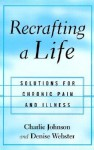 Recrafting a Life: Solutions for Chronic Pain and Illness - Charles R. Johnson, Denise Webster