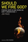 Should We Fire God?: Finding Hope in God When We Don't Understand - Jim Pace, Rick Warren