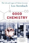 Good Chemistry: The Life and Legacy of Valium Inventor Leo Sternbach: The Life and Legacy of Valium Inventor Leo Sternbach - Alex Baenninger