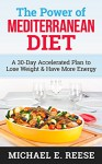 The Power of Mediterranean Diet: A 30-Day Accelerated Plan to Lose Weight & Have More Energy - Michael E. Reese