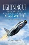 Lightning Up: The Career of Air Vice-Marshal Alan White CB AFC FRAeS RAF - Alan White