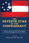 The Seventh Star of the Confederacy: Texas during the Civil War - Kenneth W. Howell